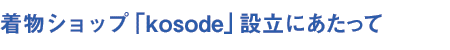 着物ショップ「kosode(小袖)」設立にあたって